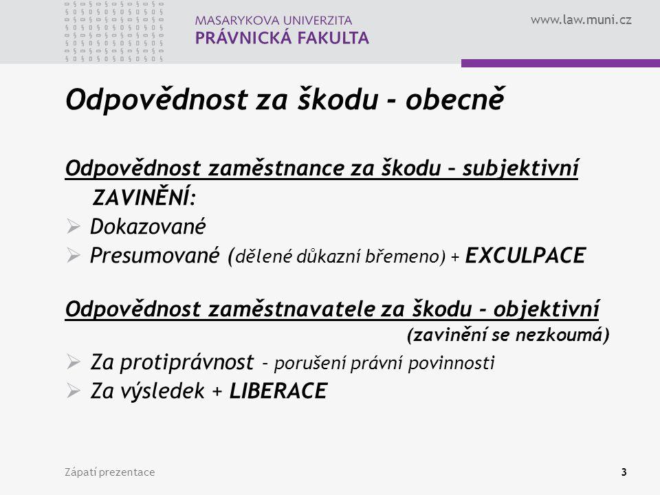 www.law.muni.cz Odpovědnost za škodu - obecně Odpovědnost zaměstnance za škodu – subjektivní ZAVINĚNÍ:  Dokazované  Presumované ( dělené důkazní břemeno) + EXCULPACE Odpovědnost zaměstnavatele za škodu - objektivní (zavinění se nezkoumá)  Za protiprávnost – porušení právní povinnosti  Za výsledek + LIBERACE Zápatí prezentace3