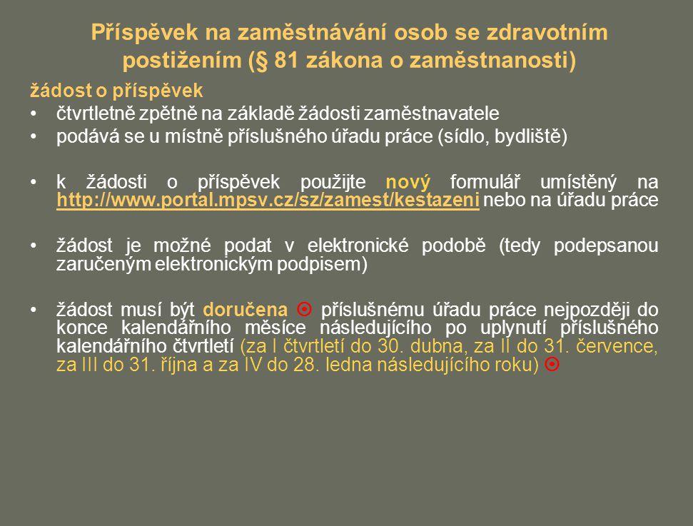 Příspěvek na zaměstnávání osob se zdravotním postižením (§ 81 zákona o zaměstnanosti) žádost o příspěvek čtvrtletně zpětně na základě žádosti zaměstnavatele podává se u místně příslušného úřadu práce (sídlo, bydliště) k žádosti o příspěvek použijte nový formulář umístěný na http://www.portal.mpsv.cz/sz/zamest/kestazeni nebo na úřadu práce http://www.portal.mpsv.cz/sz/zamest/kestazeni žádost je možné podat v elektronické podobě (tedy podepsanou zaručeným elektronickým podpisem) žádost musí být doručena  příslušnému úřadu práce nejpozději do konce kalendářního měsíce následujícího po uplynutí příslušného kalendářního čtvrtletí (za I čtvrtletí do 30.