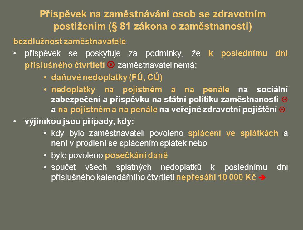 Příspěvek na zaměstnávání osob se zdravotním postižením (§ 81 zákona o zaměstnanosti) bezdlužnost zaměstnavatele příspěvek se poskytuje za podmínky, že k poslednímu dni příslušného čtvrtletí  zaměstnavatel nemá: daňové nedoplatky (FÚ, CÚ) nedoplatky na pojistném a na penále na sociální zabezpečení a příspěvku na státní politiku zaměstnanosti  a na pojistném a na penále na veřejné zdravotní pojištění  výjimkou jsou případy, kdy: kdy bylo zaměstnavateli povoleno splácení ve splátkách a není v prodlení se splácením splátek nebo bylo povoleno posečkání daně součet všech splatných nedoplatků k poslednímu dni příslušného kalendářního čtvrtletí nepřesáhl 10 000 Kč 
