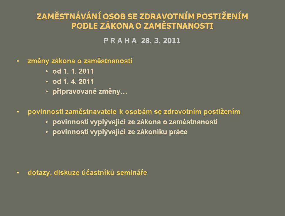 ZAMĚSTNÁVÁNÍ OSOB SE ZDRAVOTNÍM POSTIŽENÍM PODLE ZÁKONA O ZAMĚSTNANOSTI P R A H A 28. 3. 2011 změny zákona o zaměstnanosti od 1. 1. 2011 od 1. 4. 2011
