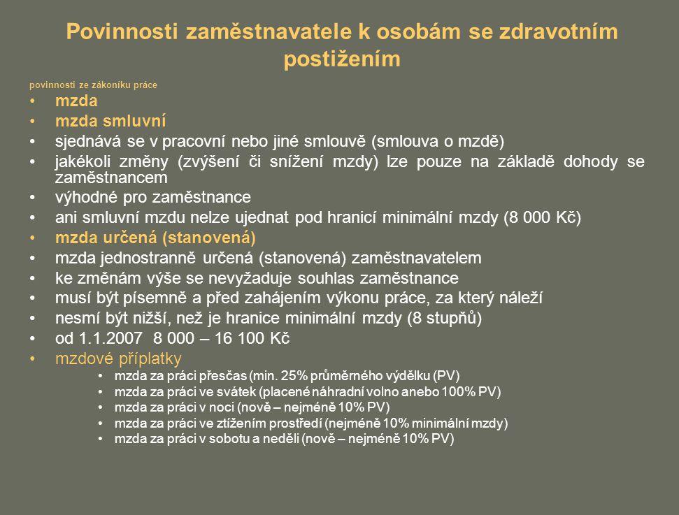 Povinnosti zaměstnavatele k osobám se zdravotním postižením povinnosti ze zákoníku práce mzda mzda smluvní sjednává se v pracovní nebo jiné smlouvě (smlouva o mzdě) jakékoli změny (zvýšení či snížení mzdy) lze pouze na základě dohody se zaměstnancem výhodné pro zaměstnance ani smluvní mzdu nelze ujednat pod hranicí minimální mzdy (8 000 Kč) mzda určená (stanovená) mzda jednostranně určená (stanovená) zaměstnavatelem ke změnám výše se nevyžaduje souhlas zaměstnance musí být písemně a před zahájením výkonu práce, za který náleží nesmí být nižší, než je hranice minimální mzdy (8 stupňů) od 1.1.2007 8 000 – 16 100 Kč mzdové příplatky mzda za práci přesčas (min.