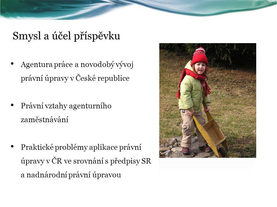 Smysl a účel příspěvku Agentura práce a novodobý vývoj právní úpravy v České republice Právní vztahy agenturního zaměstnávání Praktické problémy aplik