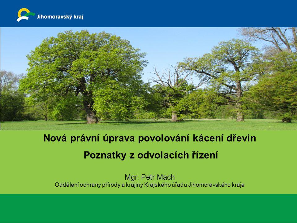 Nová právní úprava povolování kácení dřevin Poznatky z odvolacích řízení Mgr. Petr Mach Oddělení ochrany přírody a krajiny Krajského úřadu Jihomoravsk