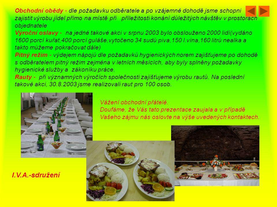 Obchodní obědy - dle požadavku odběratele a po vzájemné dohodě jsme schopni zajistit výrobu jídel přímo na místě při příležitosti konání důležitých návštěv v prostorách objednatele Výroční oslavy - na jedné takové akci v srpnu 2003 bylo obslouženo 2000 lidí(vydáno 1600 porcí kuřat,400 porcí guláše,vytočeno 34 sudů piva,150 l.vína,160 litrů nealka a takto můžeme pokračovat dále) Pitný režim - výdejem nápojů dle požadavků hygienických norem zajišťujeme po dohodě s odběratelem pitný režim zejména v letních měsících, aby byly splněny požadavky hygienické služby a zákoníku práce.