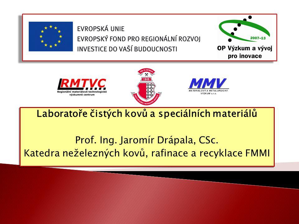 Laboratoře čistých kovů a speciálních materiálů Prof. Ing. Jaromír Drápala, CSc. Katedra neželezných kovů, rafinace a recyklace FMMI Laboratoře čistýc