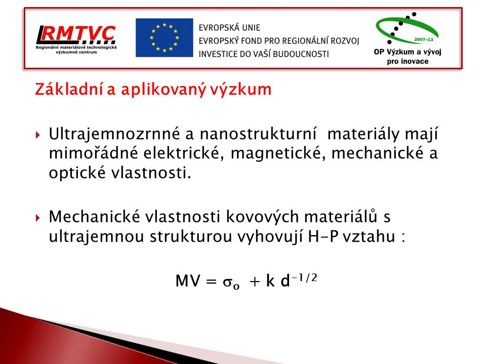 Základní a aplikovaný výzkum  Ultrajemnozrnné a nanostrukturní materiály mají mimořádné elektrické, magnetické, mechanické a optické vlastnosti.  Me