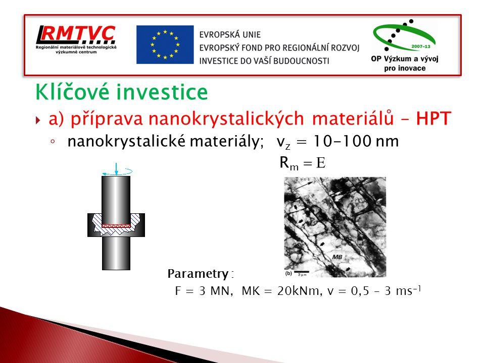 Klíčové investice  a) příprava nanokrystalických materiálů – HPT ◦ nanokrystalické materiály; v z = 10-100 nm R m   Parametry : F = 3 MN, MK = 20