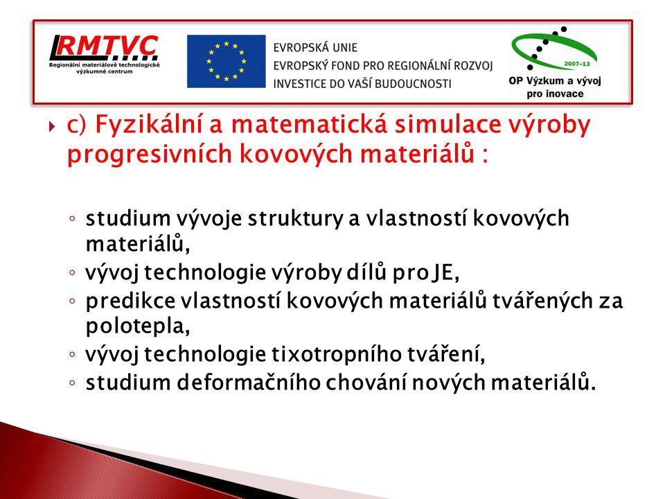  c) Fyzikální a matematická simulace výroby progresivních kovových materiálů : ◦ studium vývoje struktury a vlastností kovových materiálů, ◦ vývoj te