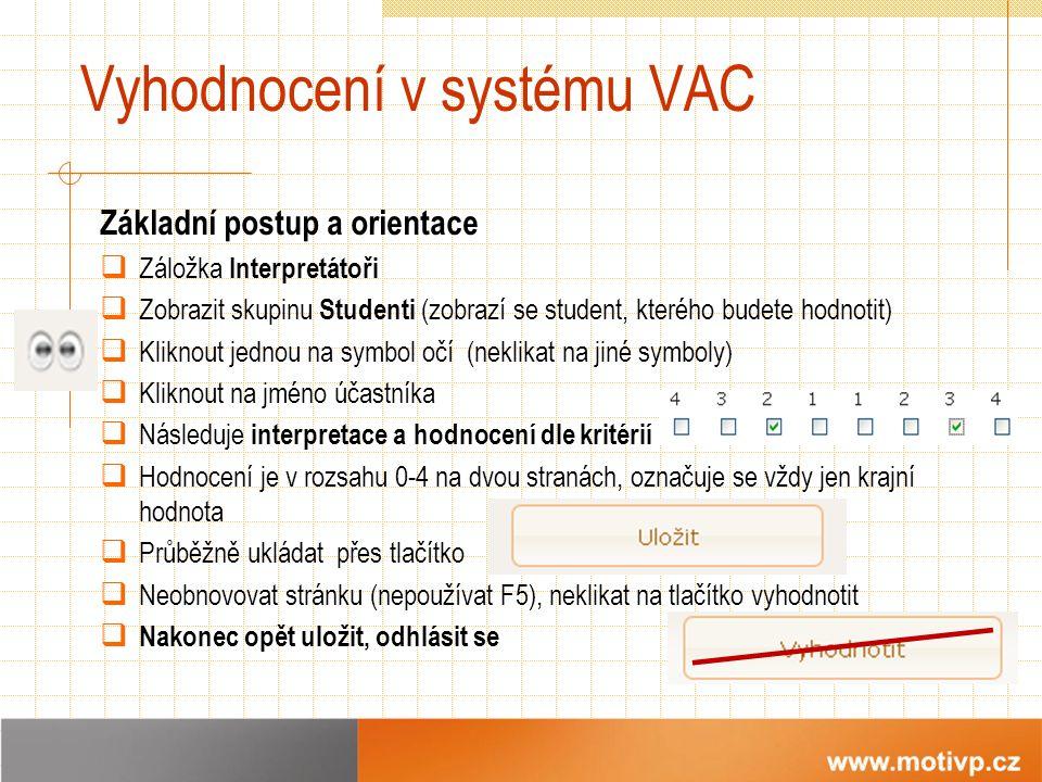 Vyhodnocení v systému VAC Základní postup a orientace  Záložka Interpretátoři  Zobrazit skupinu Studenti (zobrazí se student, kterého budete hodnotit)  Kliknout jednou na symbol očí (neklikat na jiné symboly)  Kliknout na jméno účastníka  Následuje interpretace a hodnocení dle kritérií  Hodnocení je v rozsahu 0-4 na dvou stranách, označuje se vždy jen krajní hodnota  Průběžně ukládat přes tlačítko  Neobnovovat stránku (nepoužívat F5), neklikat na tlačítko vyhodnotit  Nakonec opět uložit, odhlásit se