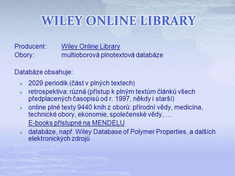 Producent:Wiley Online LibraryWiley Online Library Obory:multioborová plnotextová databáze Databáze obsahuje:  2029 periodik (část v plných textech)  retrospektiva: různá (přístup k plným textům článků všech předplacených časopisů od r.