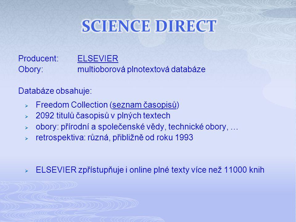 Producent:ELSEVIERELSEVIER Obory:multioborová plnotextová databáze Databáze obsahuje:  Freedom Collection (seznam časopisů)seznam časopisů  2092 titulů časopisů v plných textech  obory: přírodní a společenské vědy, technické obory, …  retrospektiva: různá, přibližně od roku 1993  ELSEVIER zpřístupňuje i online plné texty více než 11000 knih