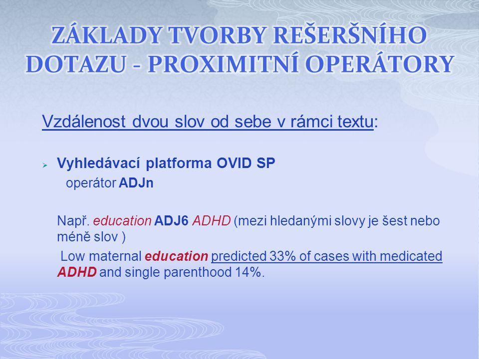 Vzdálenost dvou slov od sebe v rámci textu:  Vyhledávací platforma OVID SP operátor ADJn Např. education ADJ6 ADHD (mezi hledanými slovy je šest nebo