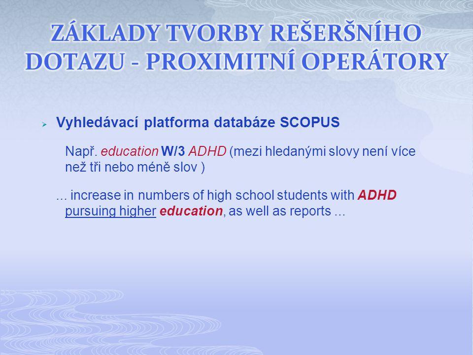 Vyhledávací platforma databáze SCOPUS Např. education W/3 ADHD (mezi hledanými slovy není více než tři nebo méně slov )... increase in numbers of hi