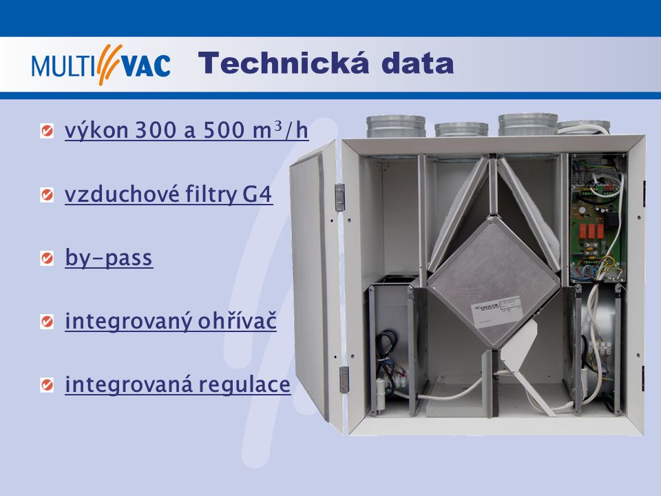 Technická data výkon 300 a 500 m 3 /h vzduchové filtry G4 by-pass integrovaný ohřívač integrovaná regulace