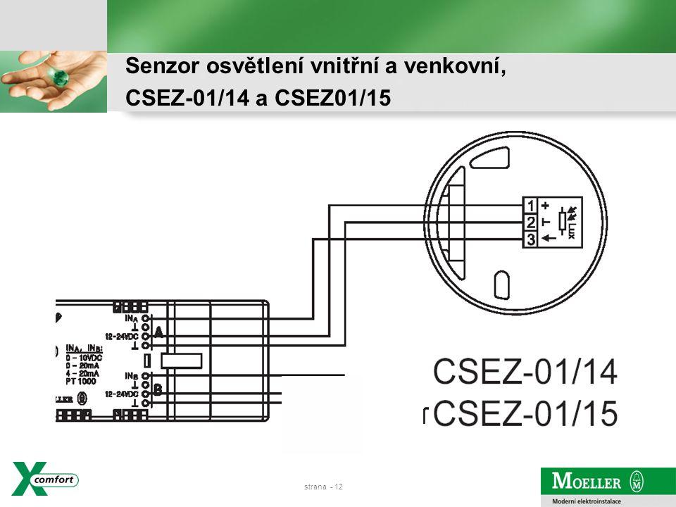 strana - 11 Montáž na zeď ve venkovních prostorách, IP54 Měří intenzitu dle nastavení v jednom rozsahu: 3-300, 30-3k, 300-30k, 600-60k lux (lineární přepočet na výstupní napětí 0-10 V) Externí napájení 24 VDC Analogový výstup 0-10 VDV, pro začlenění do RF systému použijte analogový vstup (CAAE-02/01) Pro řízení osvětlení nebo rolet dle venkovní intenzity osvětlení Senzor osvětlení venkovní 0-10V, CSEZ-01/15