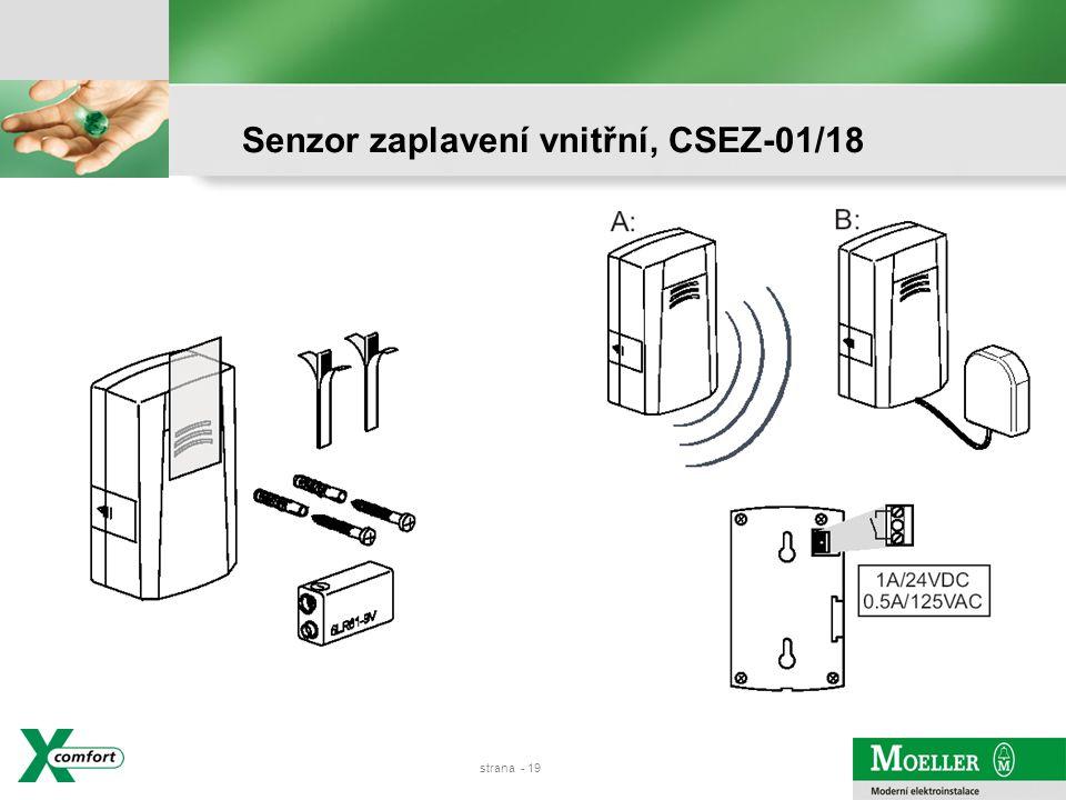 strana - 18 Detekce zaplavení, reléový a akustický výstup 85dB Nástěnná montáž – pouze vnitřní použití, IP20 Senzor dole, lze vyvést externím kabelem (3m) Bateriové napájení 9 V Pro začlenění do RF systému použijte binární vstup bateriový (CBEU-02/02) Pro vyhodnocení úniku vody – koupelny, myčky….