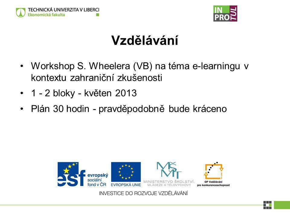 Vzdělávání Workshop S. Wheelera (VB) na téma e-learningu v kontextu zahraniční zkušenosti 1 - 2 bloky - květen 2013 Plán 30 hodin - pravděpodobně bude