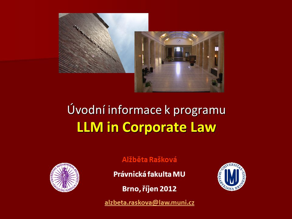 Úvodní informace k programu LLM in Corporate Law Alžběta Rašková Právnická fakulta MU Brno, říjen 2012 alzbeta.raskova@law.muni.cz