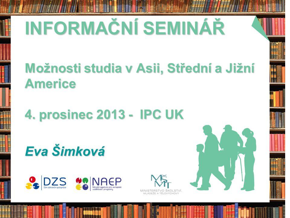 INFORMAČNÍ SEMINÁŘ Možnosti studia v Asii, Střední a Jižní Americe 4. prosinec 2013 - IPC UK Eva Šimková