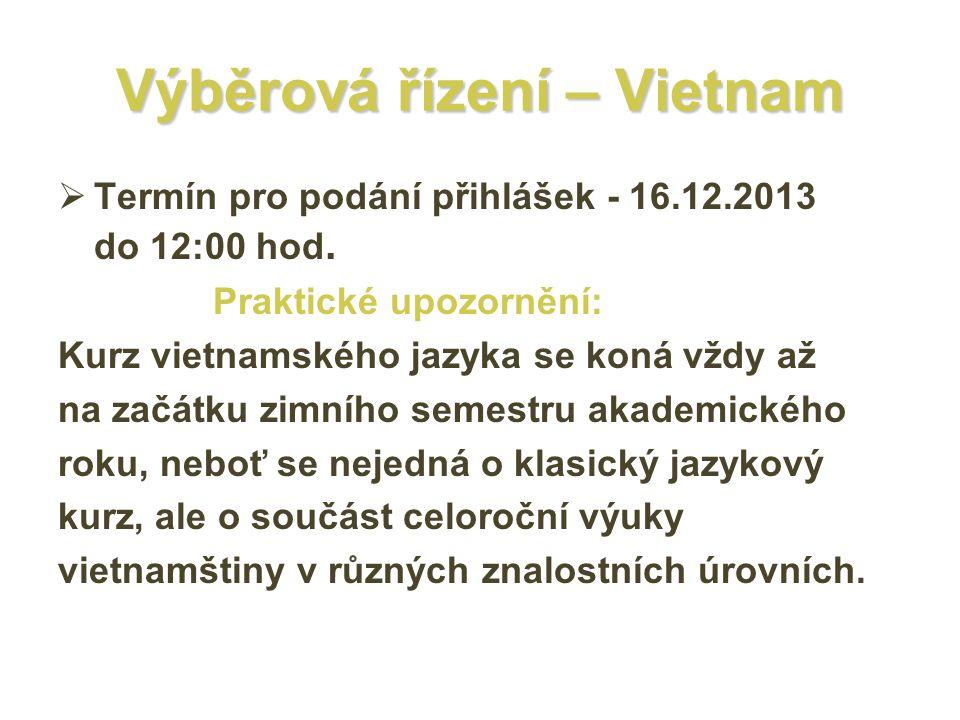 Výběrová řízení – Vietnam  Termín pro podání přihlášek - 16.12.2013 do 12:00 hod. Praktické upozornění: Kurz vietnamského jazyka se koná vždy až na z