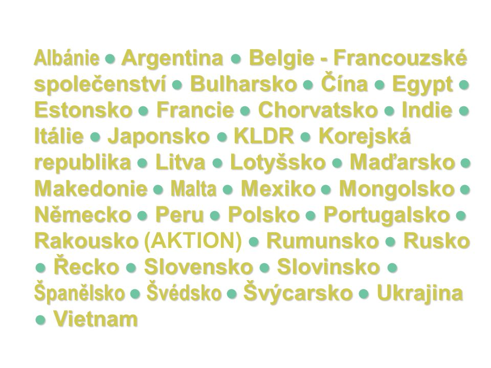 Albánie ● Argentina ● Belgie - Francouzské společenství ● Bulharsko ● Čína ● Egypt ● Estonsko ● Francie ● Chorvatsko ● Indie ● Itálie ● Japonsko ● KLDR ● Korejská republika ● Litva ● Lotyšsko ● Maďarsko ● Makedonie ● Malta ● Mexiko ● Mongolsko ● Německo ● Peru ● Polsko ● Portugalsko ● Rakousko ● Rumunsko ● Rusko ● Řecko ● Slovensko ● Slovinsko ● Španělsko ● Švédsko ● Švýcarsko ● Ukrajina ● Vietnam Albánie ● Argentina ● Belgie - Francouzské společenství ● Bulharsko ● Čína ● Egypt ● Estonsko ● Francie ● Chorvatsko ● Indie ● Itálie ● Japonsko ● KLDR ● Korejská republika ● Litva ● Lotyšsko ● Maďarsko ● Makedonie ● Malta ● Mexiko ● Mongolsko ● Německo ● Peru ● Polsko ● Portugalsko ● Rakousko (AKTION) ● Rumunsko ● Rusko ● Řecko ● Slovensko ● Slovinsko ● Španělsko ● Švédsko ● Švýcarsko ● Ukrajina ● Vietnam