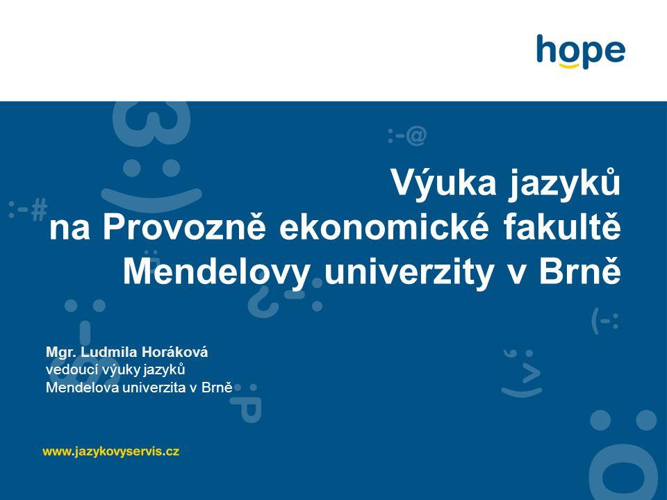 Výuka jazyků na Provozně ekonomické fakultě Mendelovy univerzity v Brně Mgr. Ludmila Horáková vedoucí výuky jazyků Mendelova univerzita v Brně