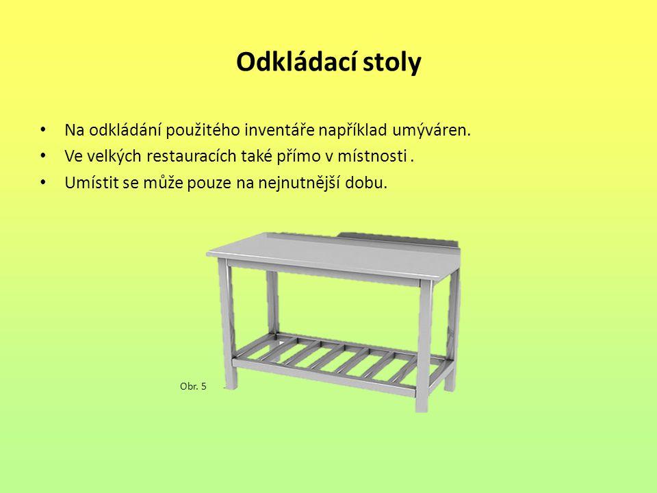 Odkládací stoly Na odkládání použitého inventáře například umýváren. Ve velkých restauracích také přímo v místnosti. Umístit se může pouze na nejnutně