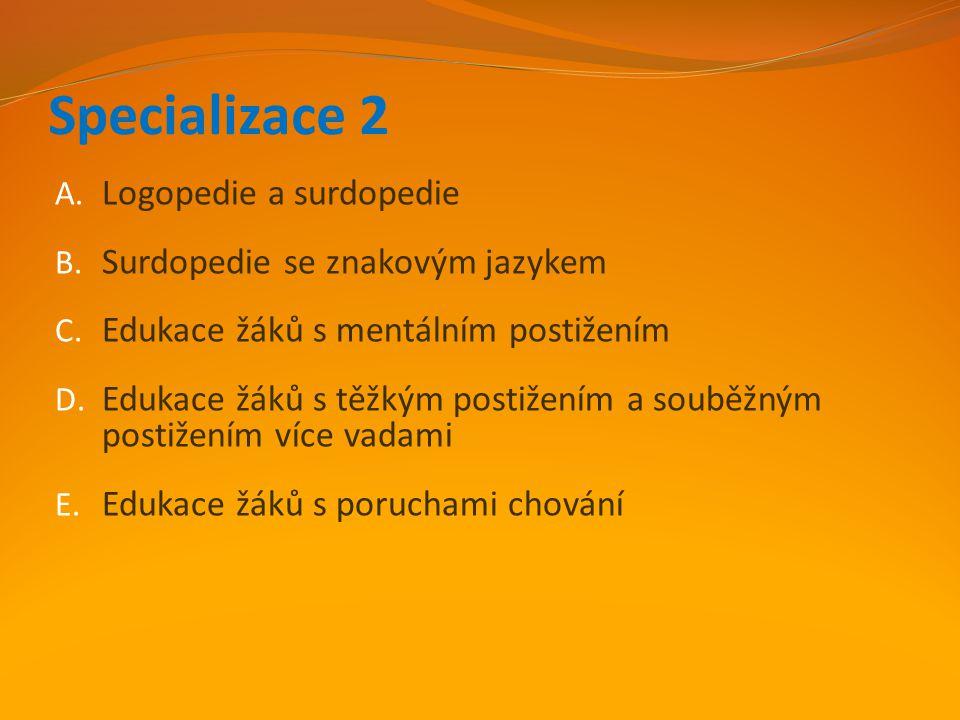 Specializace 2 A. Logopedie a surdopedie B. Surdopedie se znakovým jazykem C. Edukace žáků s mentálním postižením D. Edukace žáků s těžkým postižením