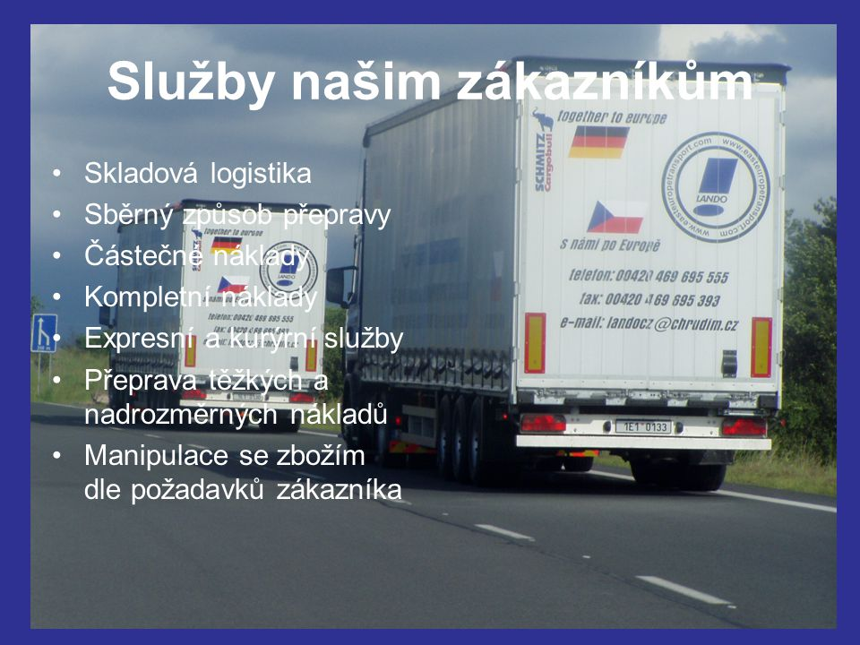Služby našim zákazníkům Skladová logistika Sběrný způsob přepravy Částečné náklady Kompletní náklady Expresní a kurýrní služby Přeprava těžkých a nadrozměrných nákladů Manipulace se zbožím dle požadavků zákazníka