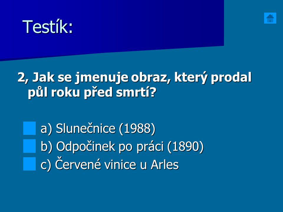 Testík: 2, Jak se jmenuje obraz, který prodal půl roku před smrtí? a) Slunečnice (1988) a) Slunečnice (1988) b) Odpočinek po práci (1890) b) Odpočinek