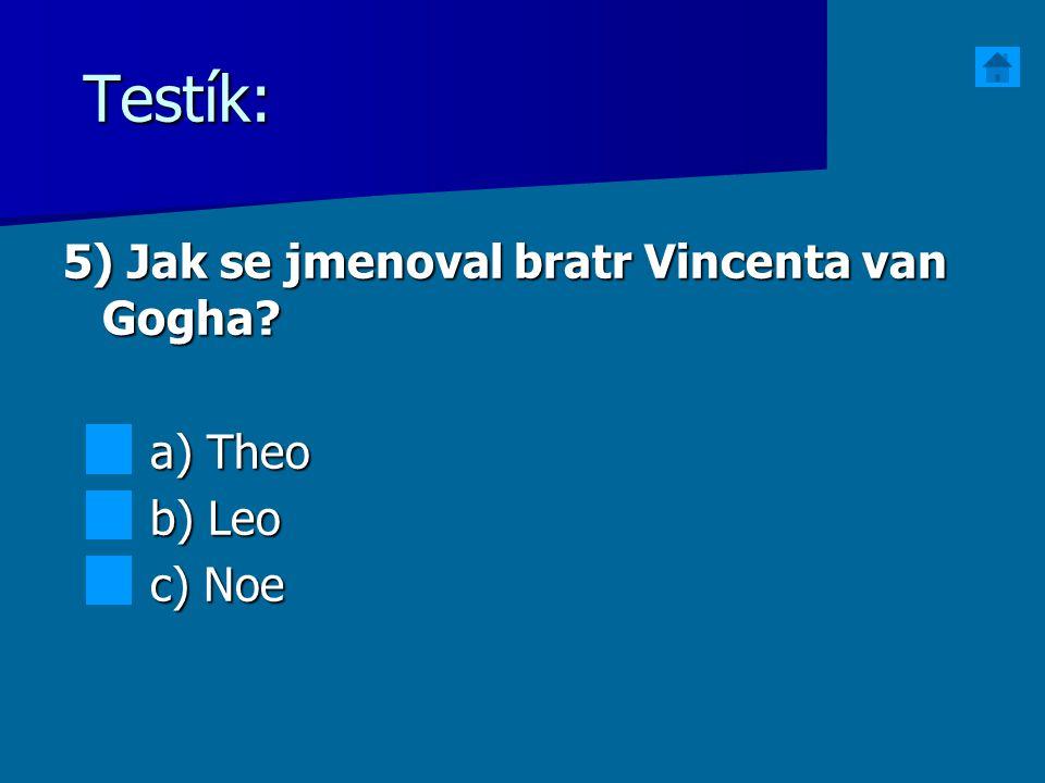 Testík: 5) Jak se jmenoval bratr Vincenta van Gogha? a) Theo a) Theo b) Leo b) Leo c) Noe c) Noe