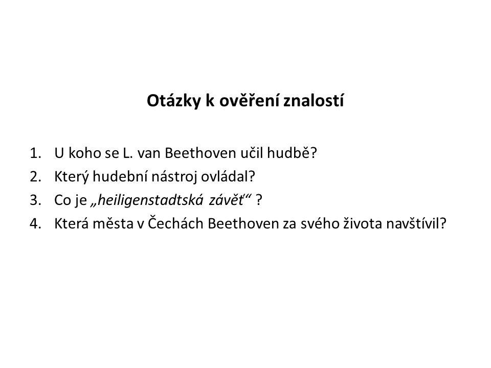 """Otázky k ověření znalostí 1.U koho se L. van Beethoven učil hudbě? 2.Který hudební nástroj ovládal? 3.Co je """"heiligenstadtská závěť"""" ? 4.Která města v"""