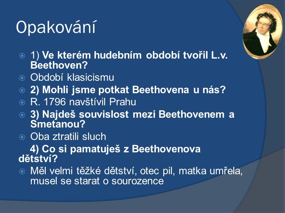 Opakování  1) Ve kterém hudebním období tvořil L.v. Beethoven?  Období klasicismu  2) Mohli jsme potkat Beethovena u nás?  R. 1796 navštívil Prahu