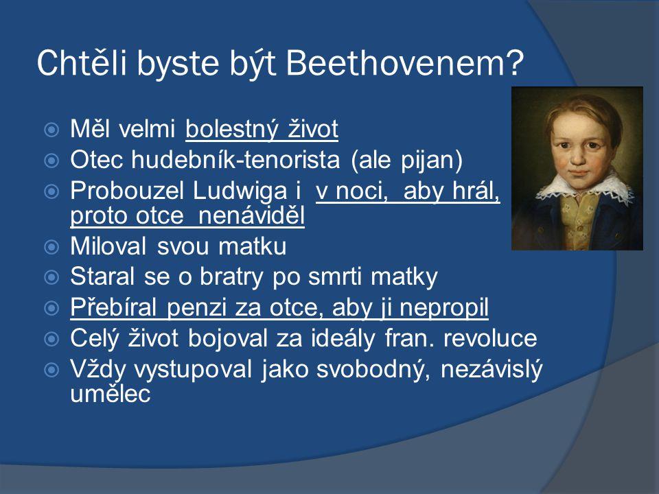 Chtěli byste být Beethovenem?  Měl velmi bolestný život  Otec hudebník-tenorista (ale pijan)  Probouzel Ludwiga i v noci, aby hrál, proto otce nená