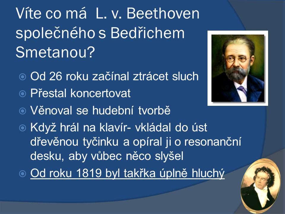 Víte co má L. v. Beethoven společného s Bedřichem Smetanou?  Od 26 roku začínal ztrácet sluch  Přestal koncertovat  Věnoval se hudební tvorbě  Kdy