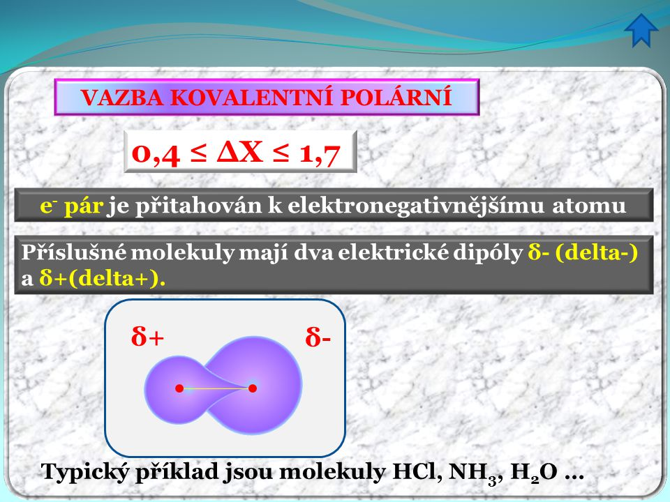 VAZBA KOVALENTNÍ POLÁRNÍ 0,4 ≤ ∆X ≤ 1,7 e - pár je přitahován k elektronegativnějšímu atomu Příslušné molekuly mají dva elektrické dipóly δ- (delta-)