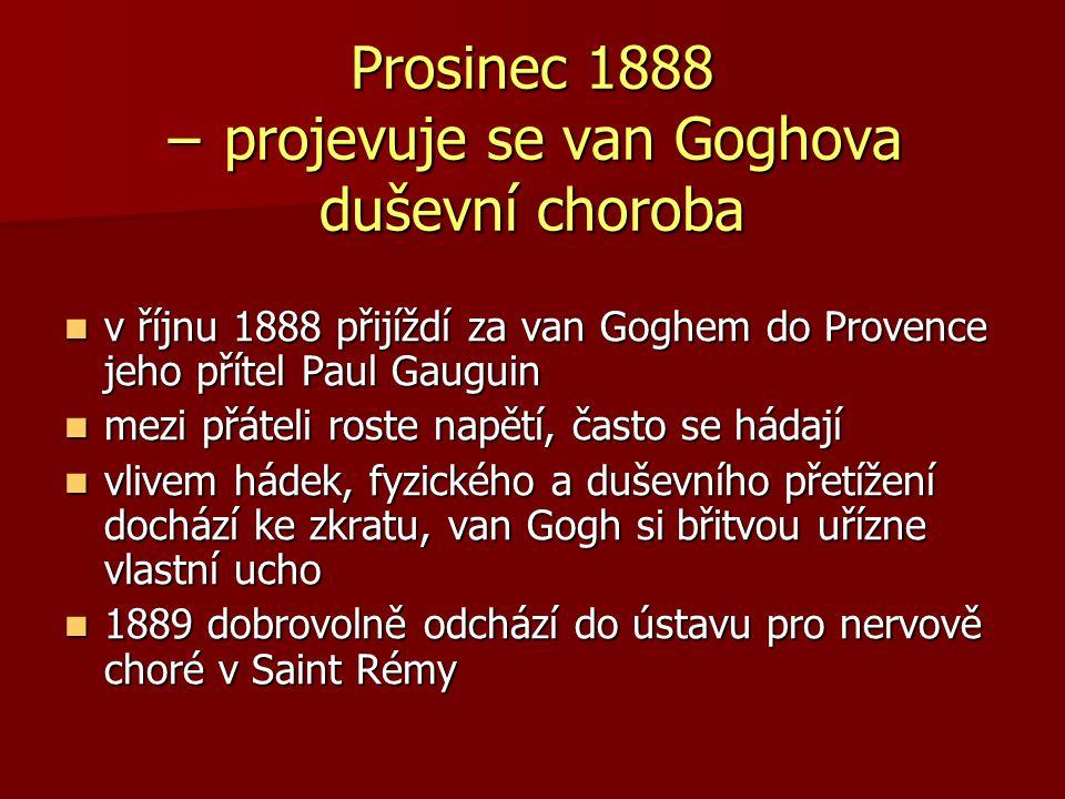 Prosinec 1888 − projevuje se van Goghova duševní choroba v říjnu 1888 přijíždí za van Goghem do Provence jeho přítel Paul Gauguin v říjnu 1888 přijížd