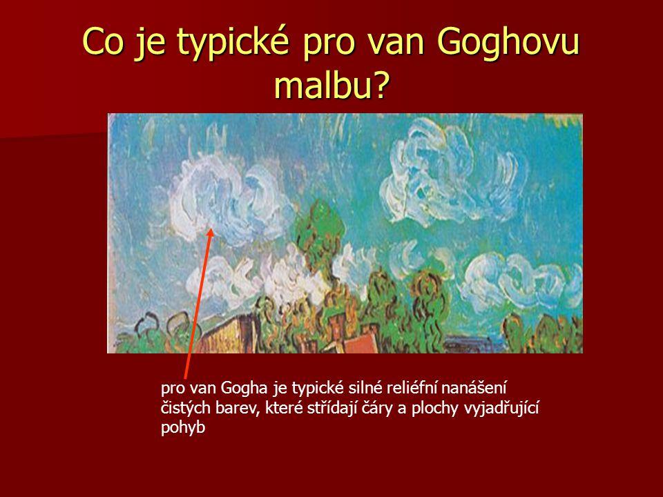 Co je typické pro van Goghovu malbu? pro van Gogha je typické silné reliéfní nanášení čistých barev, které střídají čáry a plochy vyjadřující pohyb