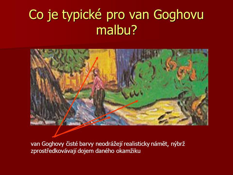 Co je typické pro van Goghovu malbu? van Goghovy čisté barvy neodrážejí realisticky námět, nýbrž zprostředkovávají dojem daného okamžiku