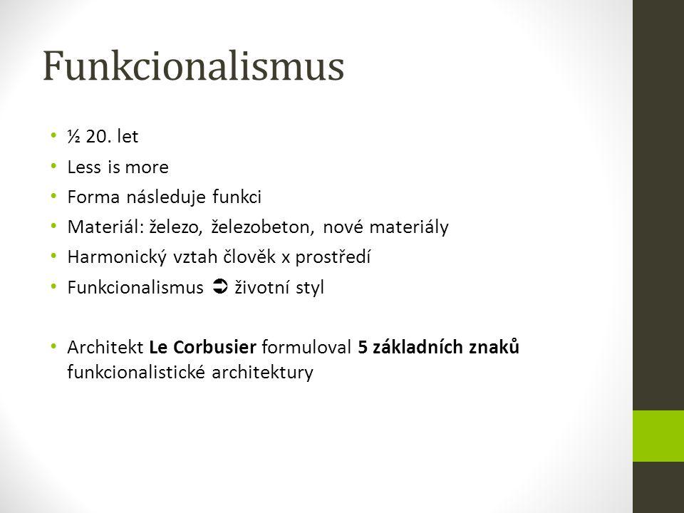 Funkcionalismus ½ 20. let Less is more Forma následuje funkci Materiál: železo, železobeton, nové materiály Harmonický vztah člověk x prostředí Funkci