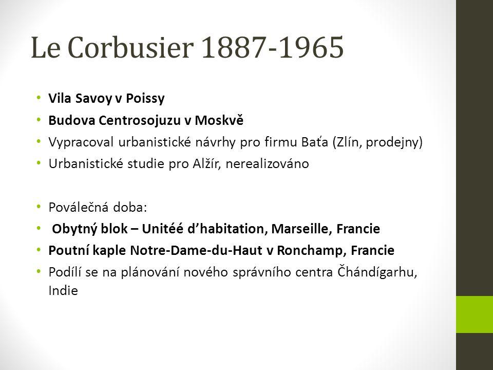 Le Corbusier 1887-1965 Vila Savoy v Poissy Budova Centrosojuzu v Moskvě Vypracoval urbanistické návrhy pro firmu Baťa (Zlín, prodejny) Urbanistické st