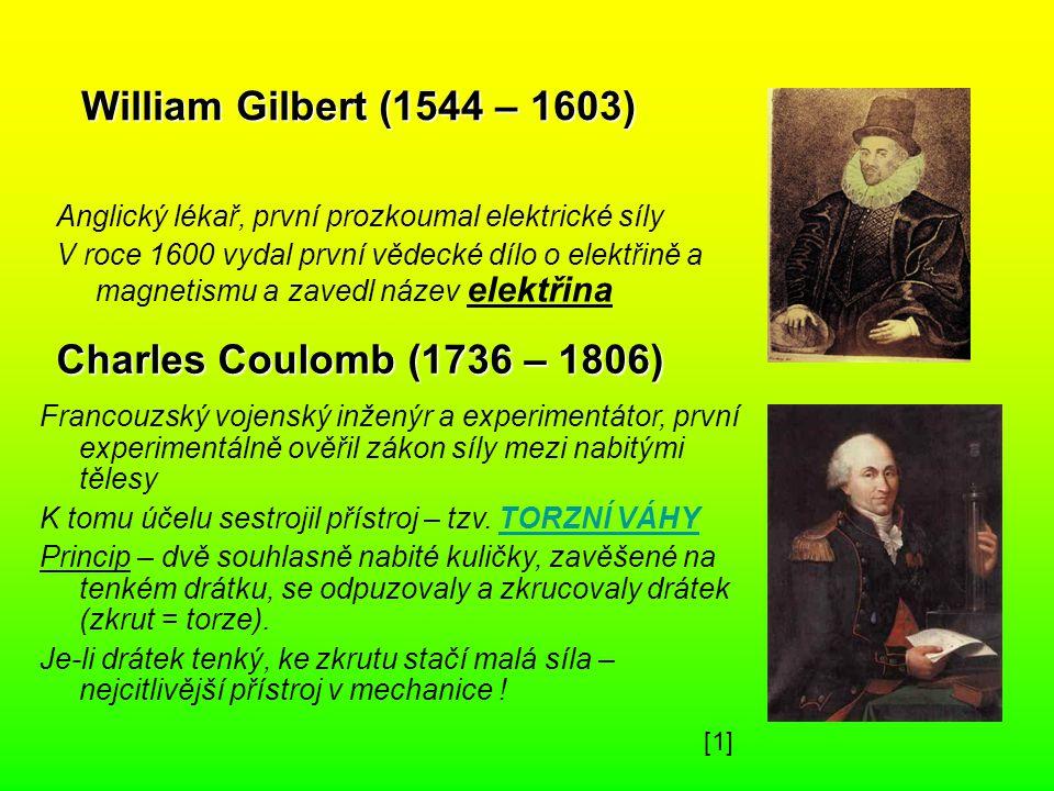 William Gilbert (1544 – 1603) Anglický lékař, první prozkoumal elektrické síly V roce 1600 vydal první vědecké dílo o elektřině a magnetismu a zavedl