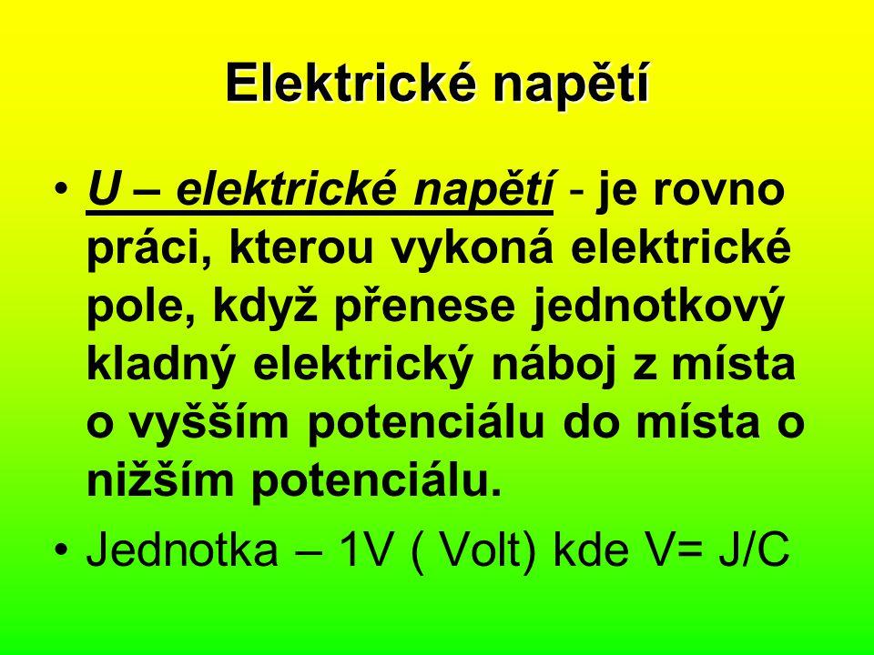 Elektrické napětí U – elektrické napětí - je rovno práci, kterou vykoná elektrické pole, když přenese jednotkový kladný elektrický náboj z místa o vyš