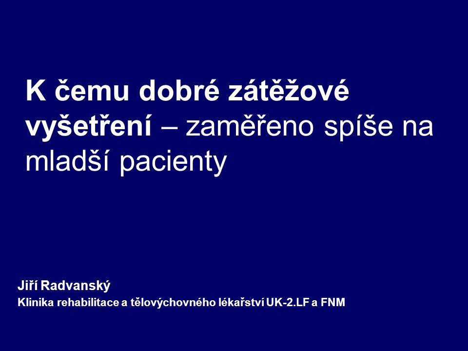 K čemu dobré zátěžové vyšetření – zaměřeno spíše na mladší pacienty Jiří Radvanský Klinika rehabilitace a tělovýchovného lékařství UK-2.LF a FNM