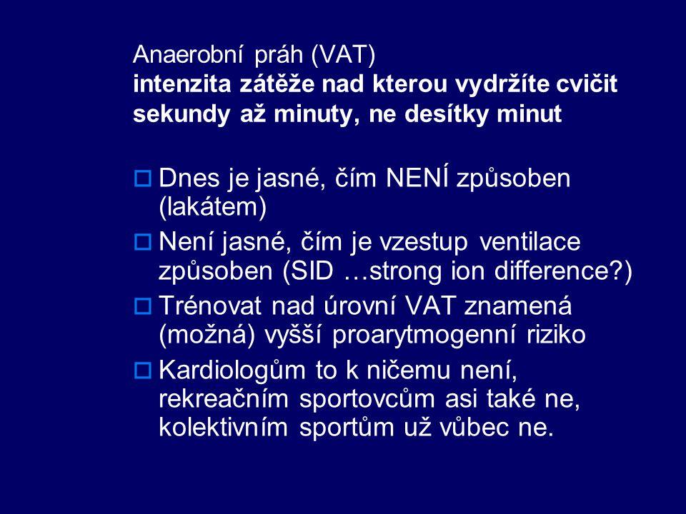 Anaerobní práh (VAT) intenzita zátěže nad kterou vydržíte cvičit sekundy až minuty, ne desítky minut  Dnes je jasné, čím NENÍ způsoben (lakátem)  Není jasné, čím je vzestup ventilace způsoben (SID …strong ion difference?)  Trénovat nad úrovní VAT znamená (možná) vyšší proarytmogenní riziko  Kardiologům to k ničemu není, rekreačním sportovcům asi také ne, kolektivním sportům už vůbec ne.
