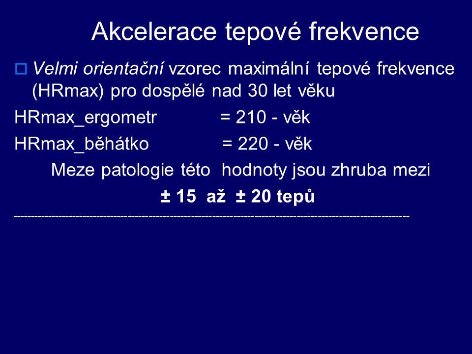 Akcelerace tepové frekvence  Velmi orientační vzorec maximální tepové frekvence (HRmax) pro dospělé nad 30 let věku HRmax_ergometr = 210 - věk HRmax_běhátko = 220 - věk Meze patologie této hodnoty jsou zhruba mezi ± 15 až ± 20 tepů -----------------------------------------------------------------------------------------------------------------