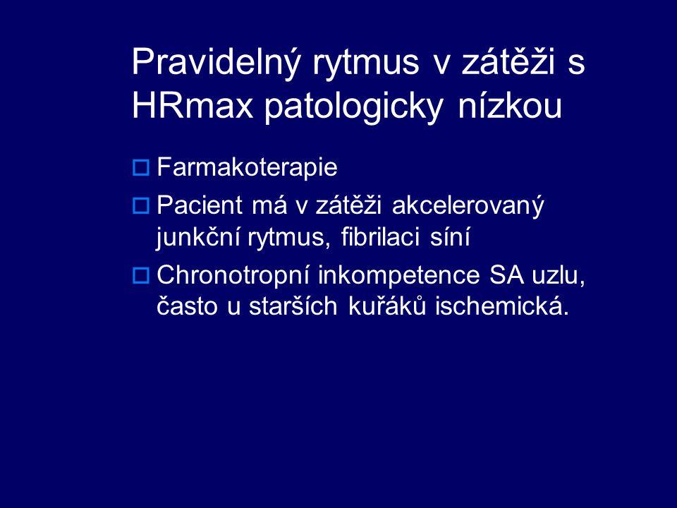 Pravidelný rytmus v zátěži s HRmax patologicky nízkou  Farmakoterapie  Pacient má v zátěži akcelerovaný junkční rytmus, fibrilaci síní  Chronotropní inkompetence SA uzlu, často u starších kuřáků ischemická.
