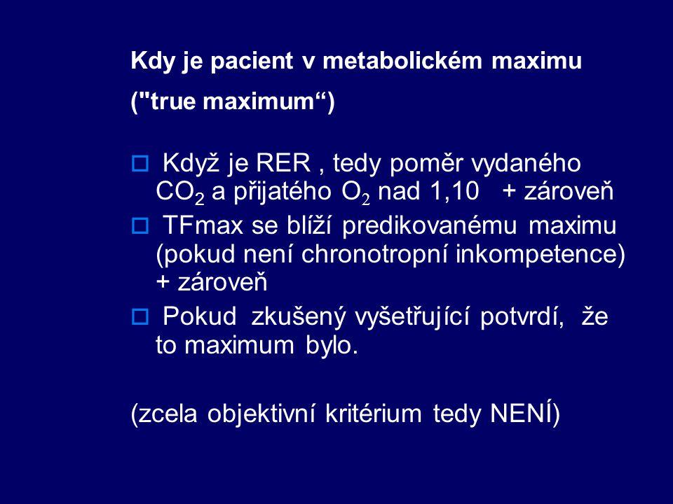Kdy je pacient v metabolickém maximu ( true maximum )  Když je RER, tedy poměr vydaného CO 2 a přijatého O 2 nad 1,10 + zároveň  TFmax se blíží predikovanému maximu (pokud není chronotropní inkompetence) + zároveň  Pokud zkušený vyšetřující potvrdí, že to maximum bylo.