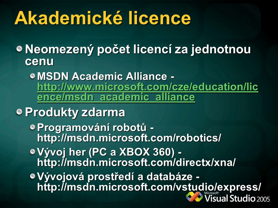 Akademické licence Neomezený počet licencí za jednotnou cenu MSDN Academic Alliance - http://www.microsoft.com/cze/education/lic ence/msdn_academic_alliance http://www.microsoft.com/cze/education/lic ence/msdn_academic_alliance http://www.microsoft.com/cze/education/lic ence/msdn_academic_alliance Produkty zdarma Programování robotů - http://msdn.microsoft.com/robotics/ Vývoj her (PC a XBOX 360) - http://msdn.microsoft.com/directx/xna/ Vývojová prostředí a databáze - http://msdn.microsoft.com/vstudio/express/