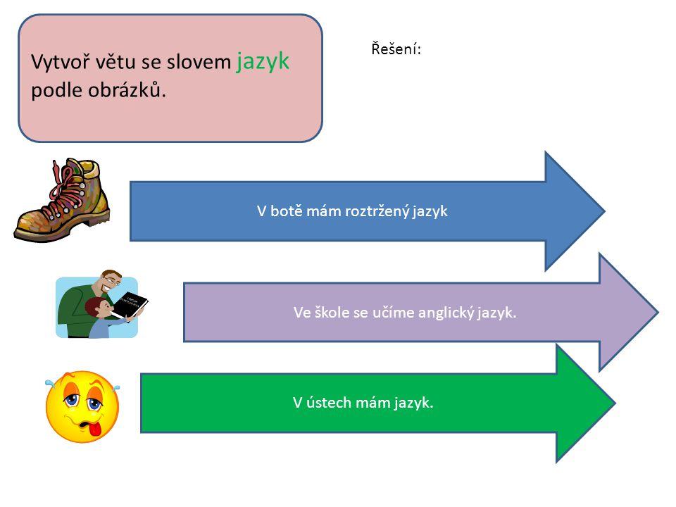 Vytvoř větu se slovem jazyk podle obrázků. V botě mám roztržený jazyk Ve škole se učíme anglický jazyk. V ústech mám jazyk. Řešení: